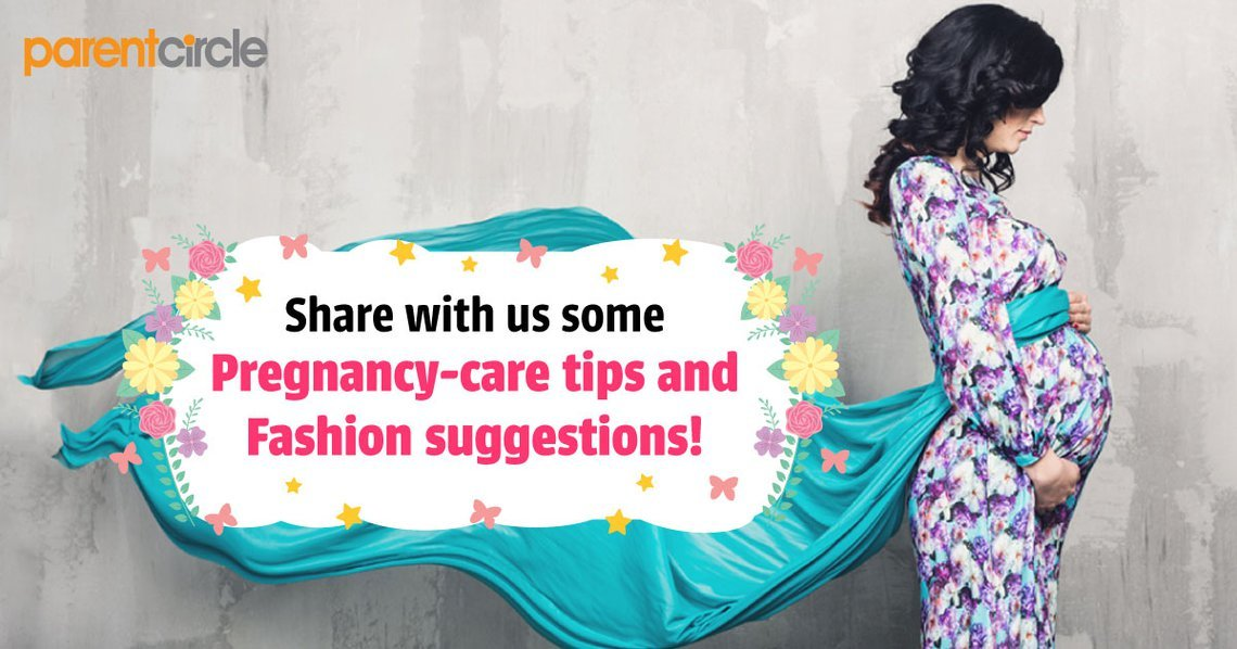 Share with us some Pregnancy-care tips and Fashion suggestions!